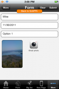 New! Build mobile business apps which take photos with Snappii Posted on December 1, 2011 by SNAPPII Snappii keeps adding new features. Now you can build mobile business apps which can take pictures and email them. Go to Snappii.com, choose to Edit your app. In Add tabs you will see 2 new photo elements. One can be added to a Custom tab, the other to a Form. Build all kinds of mobile business apps: * where customers email photos to participate in contests, * document car accidents * report vandalism * report news * capture expense receipts * send pics of houses they want to see for rent or purchase * take pics of card they want to buy The possibilities are endless!! Please visit www.Snappii.com and this new capabilities to your mobile business apps