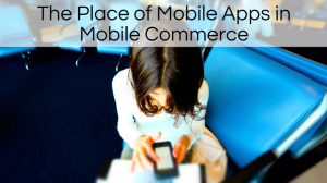 The Place of Mobile Apps in Mobile Commerce